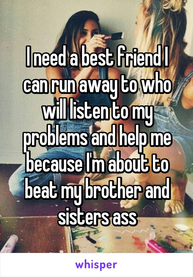 I need a best friend I can run away to who will listen to my problems and help me because I'm about to beat my brother and sisters ass