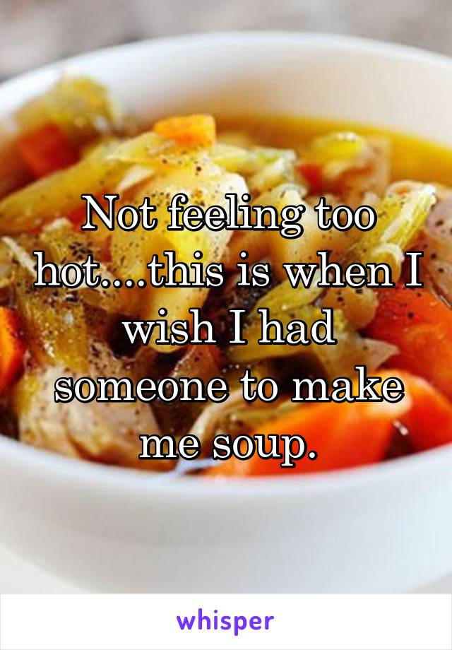 Not feeling too hot....this is when I wish I had someone to make me soup.