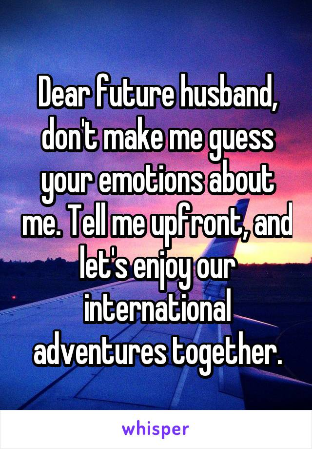 Dear future husband, don't make me guess your emotions about me. Tell me upfront, and let's enjoy our international adventures together.