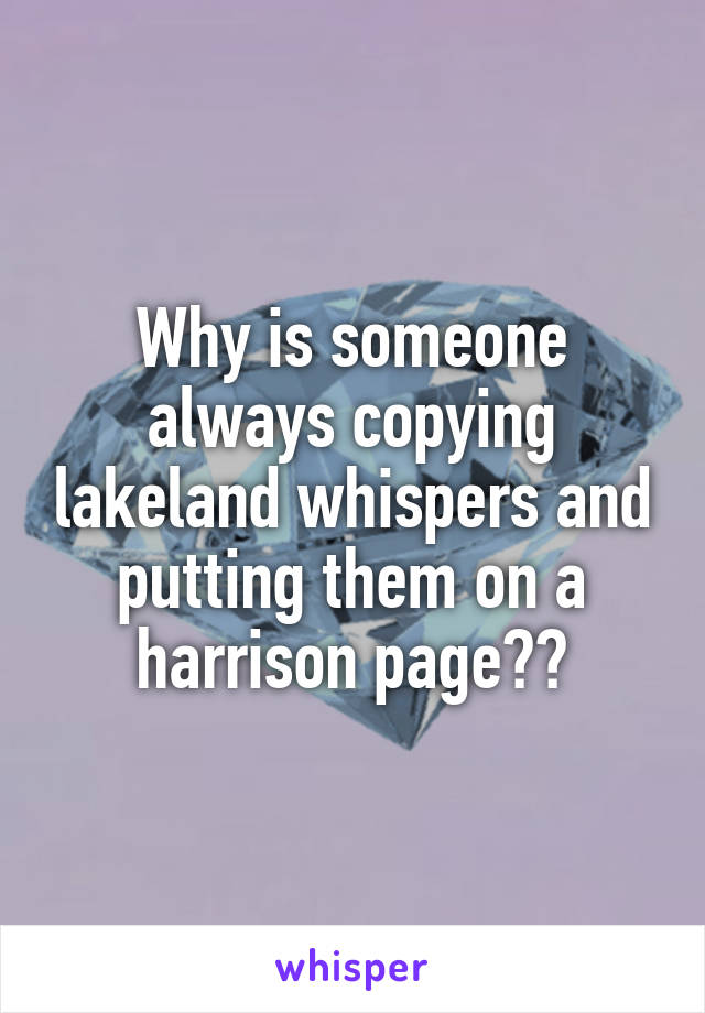 Why is someone always copying lakeland whispers and putting them on a harrison page??