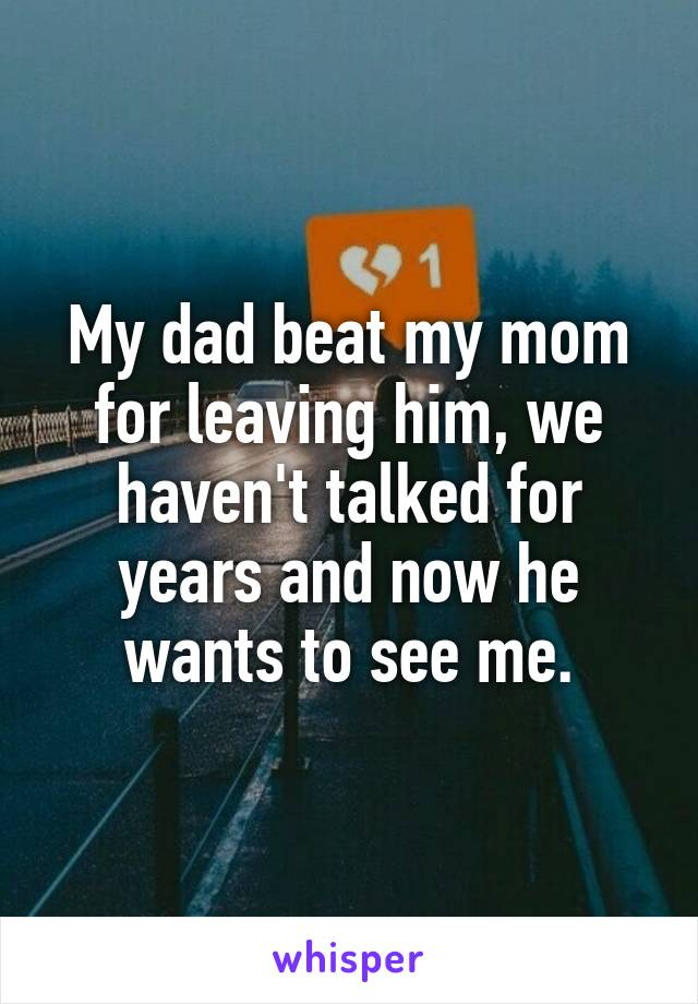 My dad beat my mom for leaving him, we haven't talked for years and now he wants to see me.