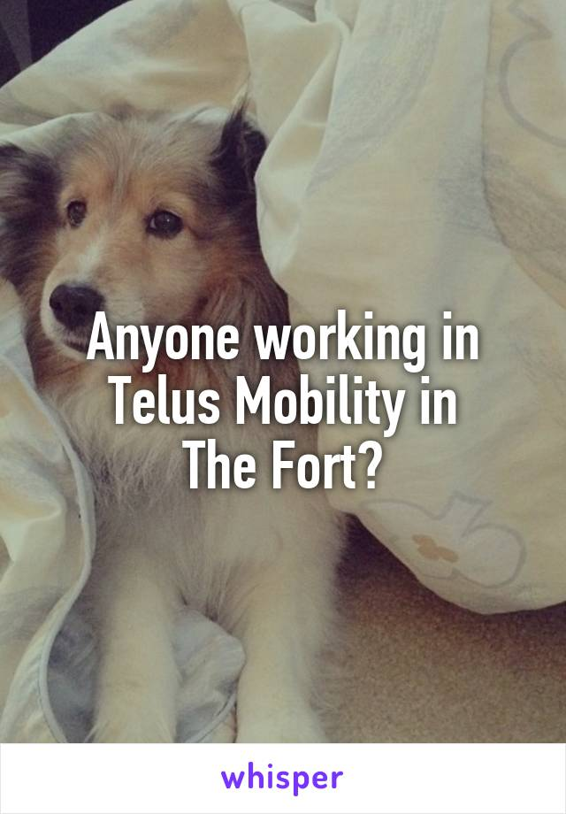 Anyone working in Telus Mobility in The Fort?