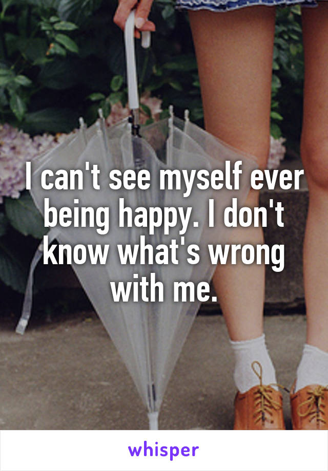 I can't see myself ever being happy. I don't know what's wrong with me.