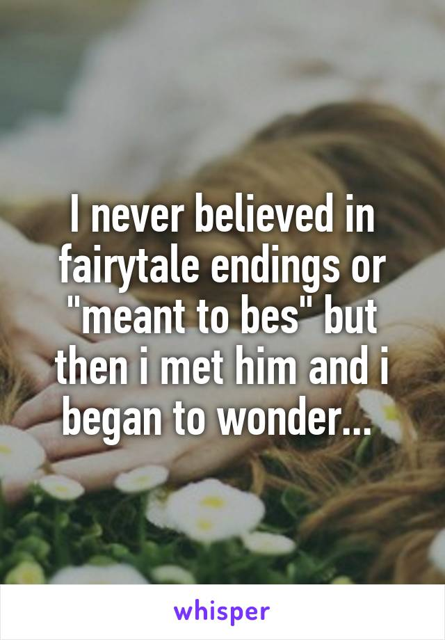 """I never believed in fairytale endings or """"meant to bes"""" but then i met him and i began to wonder..."""