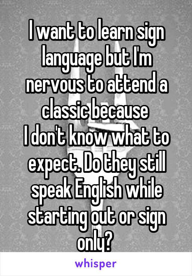 I want to learn sign language but I'm nervous to attend a classic because  I don't know what to expect. Do they still speak English while starting out or sign only?