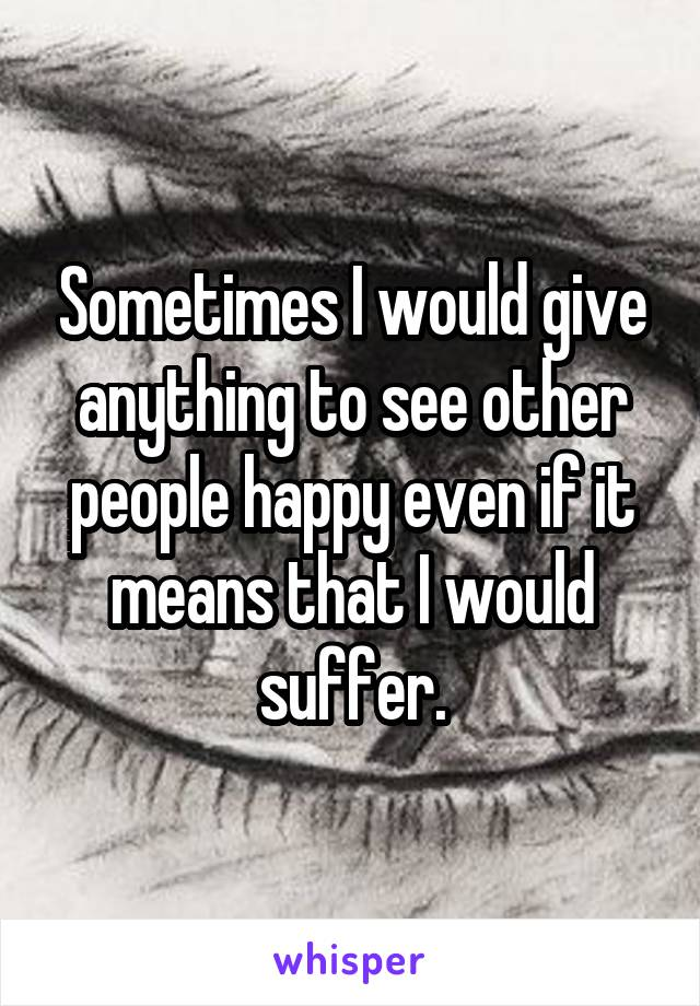 Sometimes I would give anything to see other people happy even if it means that I would suffer.