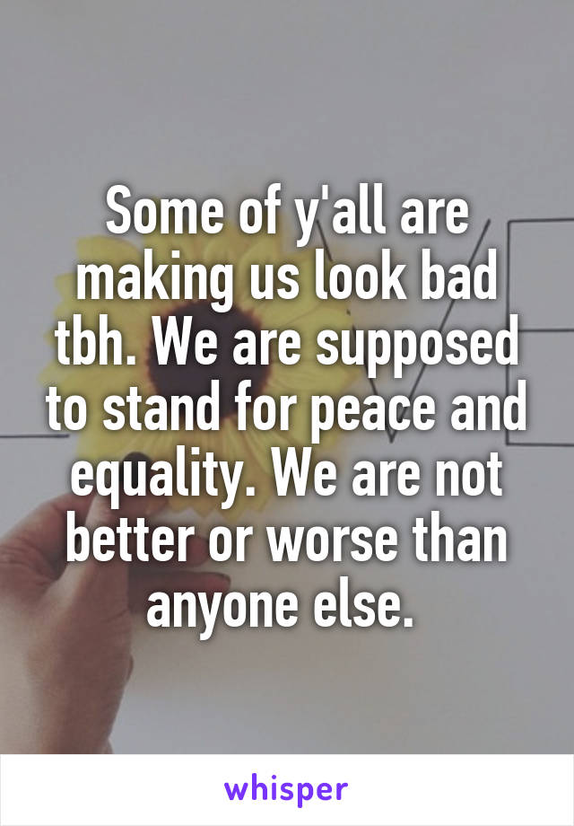 Some of y'all are making us look bad tbh. We are supposed to stand for peace and equality. We are not better or worse than anyone else.
