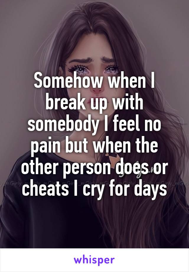 Somehow when I break up with somebody I feel no pain but when the other person does or cheats I cry for days