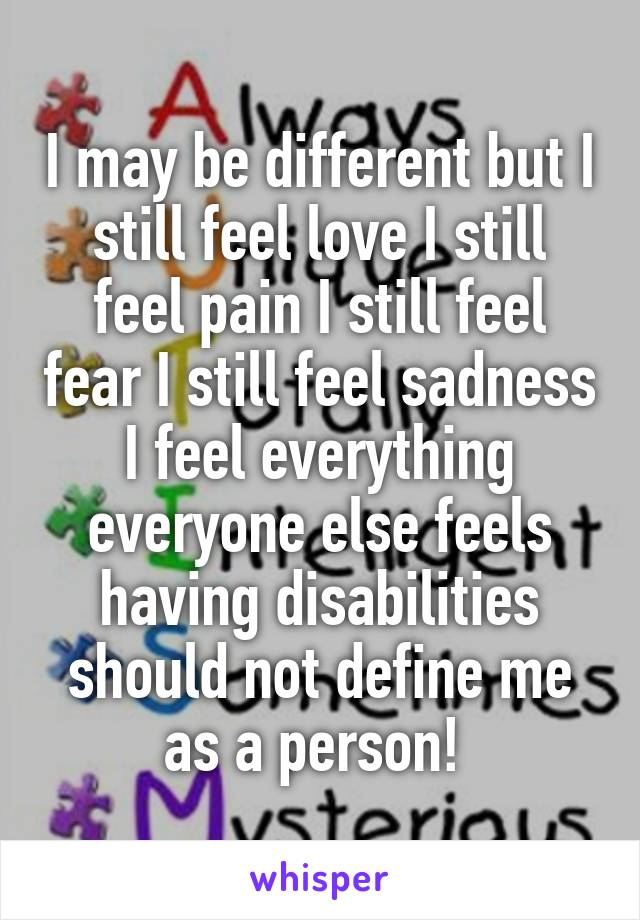 I may be different but I still feel love I still feel pain I still feel fear I still feel sadness I feel everything everyone else feels having disabilities should not define me as a person!