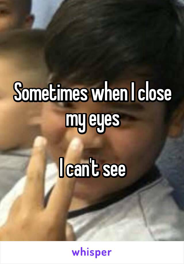 Sometimes when I close my eyes  I can't see