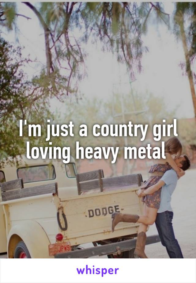 I'm just a country girl loving heavy metal
