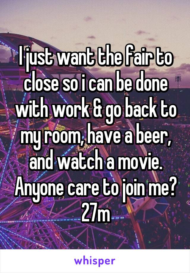 I just want the fair to close so i can be done with work & go back to my room, have a beer, and watch a movie. Anyone care to join me? 27m