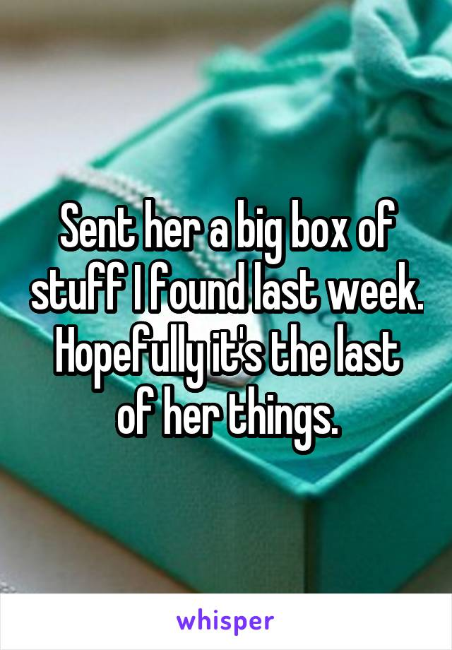 Sent her a big box of stuff I found last week. Hopefully it's the last of her things.