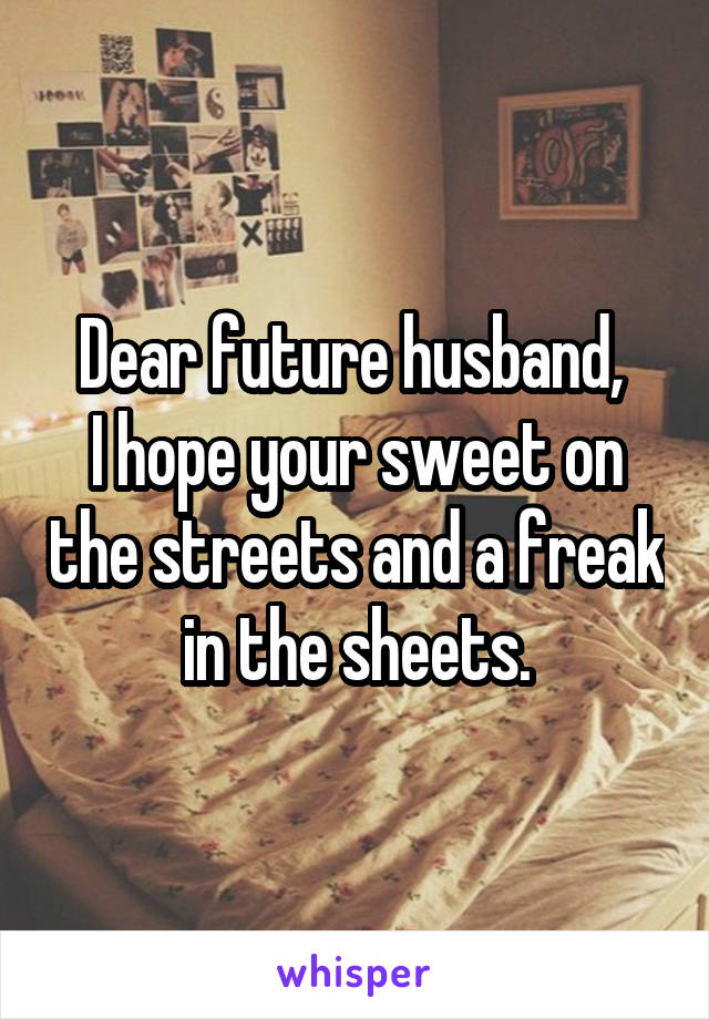 Dear future husband,  I hope your sweet on the streets and a freak in the sheets.