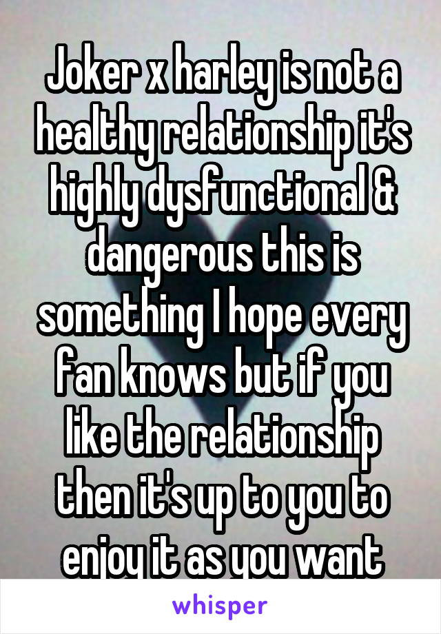 Joker x harley is not a healthy relationship it's highly dysfunctional & dangerous this is something I hope every fan knows but if you like the relationship then it's up to you to enjoy it as you want
