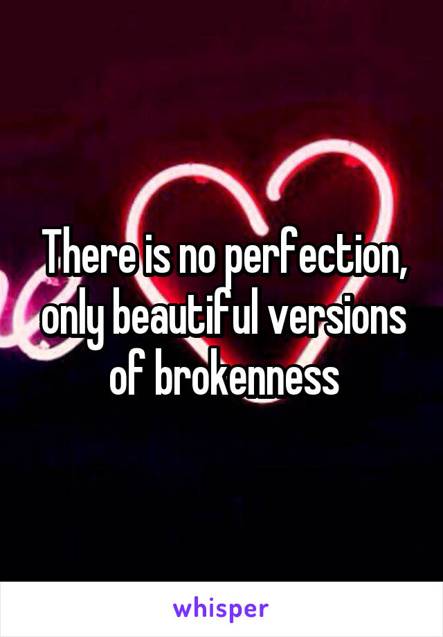 There is no perfection, only beautiful versions of brokenness