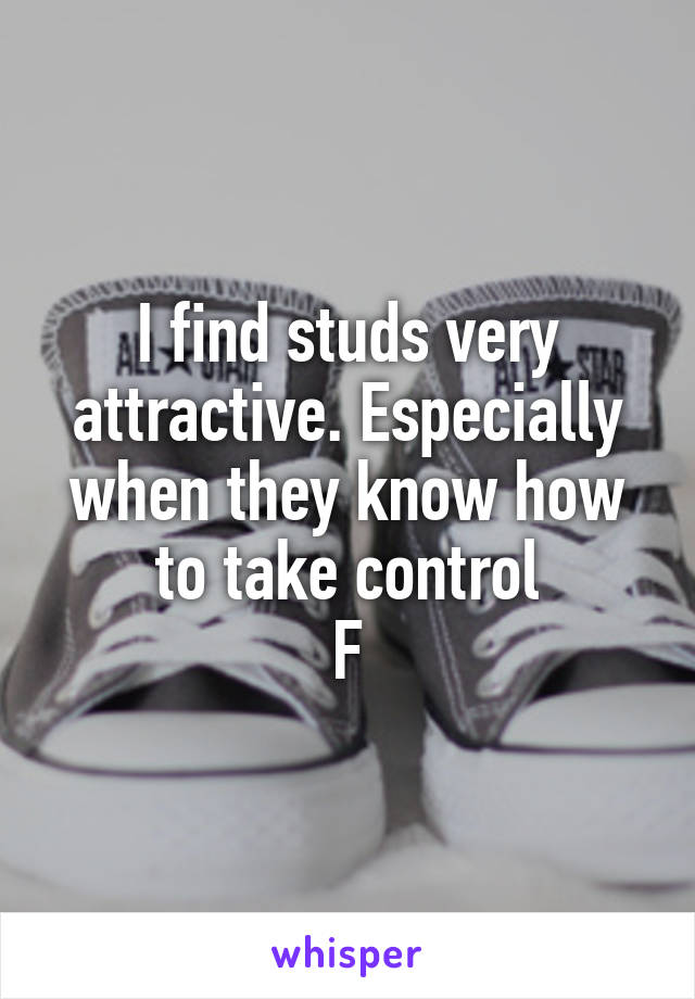 I find studs very attractive. Especially when they know how to take control F