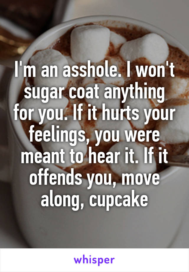 I'm an asshole. I won't sugar coat anything for you. If it hurts your feelings, you were meant to hear it. If it offends you, move along, cupcake