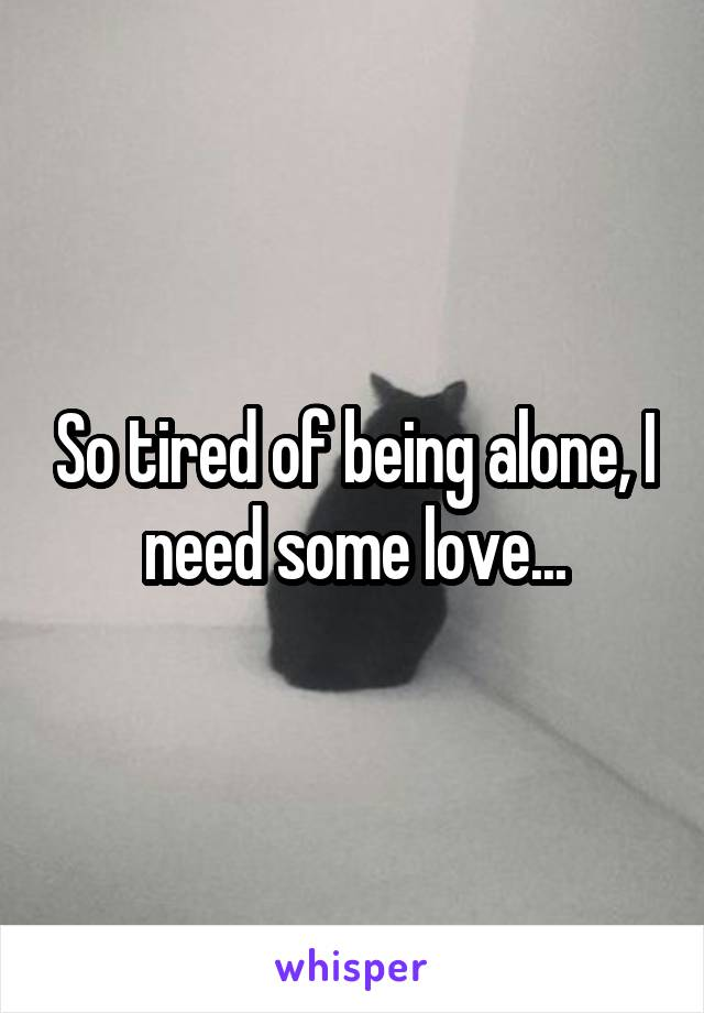 So tired of being alone, I need some love...