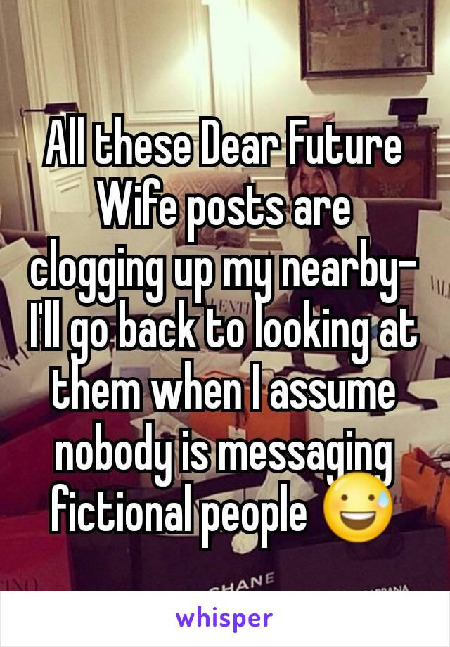 All these Dear Future Wife posts are clogging up my nearby- I'll go back to looking at them when I assume nobody is messaging fictional people 😅