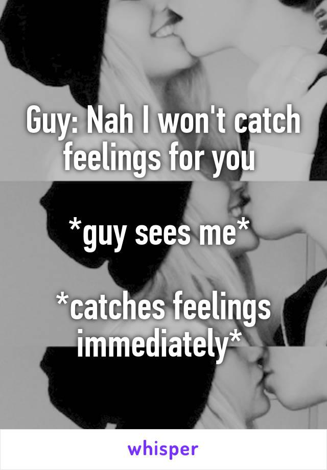 Guy: Nah I won't catch feelings for you   *guy sees me*   *catches feelings immediately*