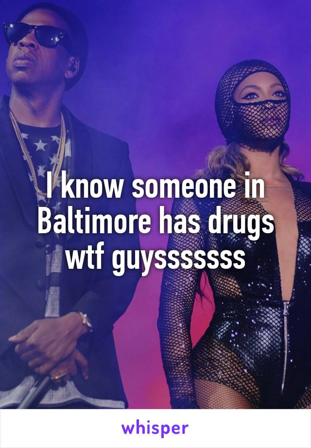 I know someone in Baltimore has drugs wtf guysssssss