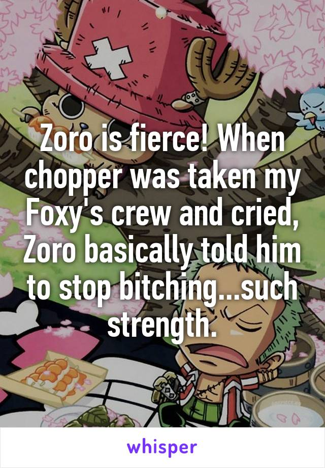 Zoro is fierce! When chopper was taken my Foxy's crew and cried, Zoro basically told him to stop bitching...such strength.