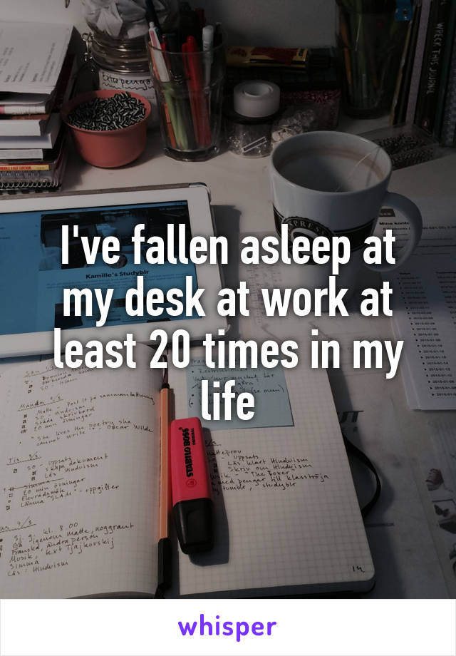 I've fallen asleep at my desk at work at least 20 times in my life