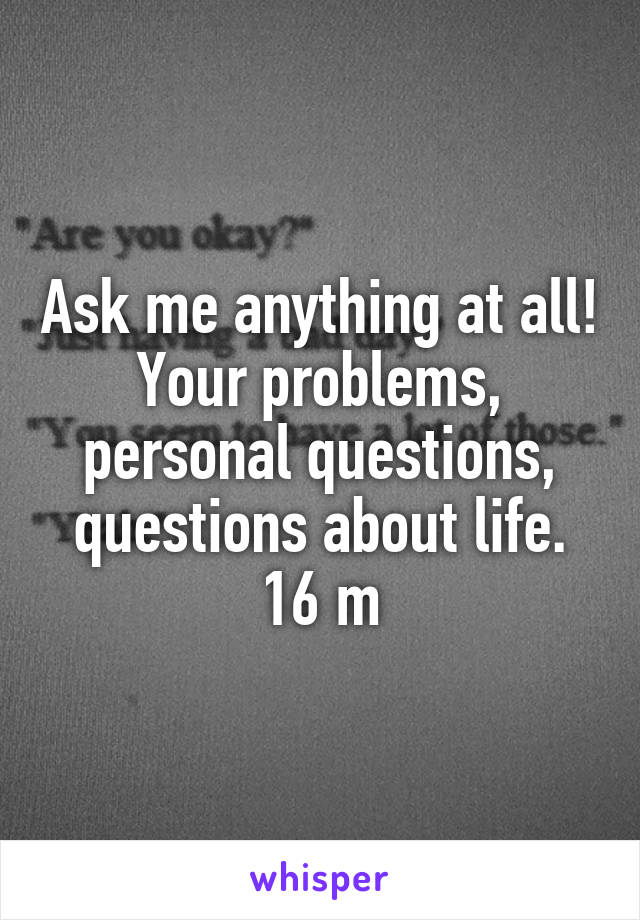 Ask me anything at all! Your problems, personal questions, questions about life. 16 m
