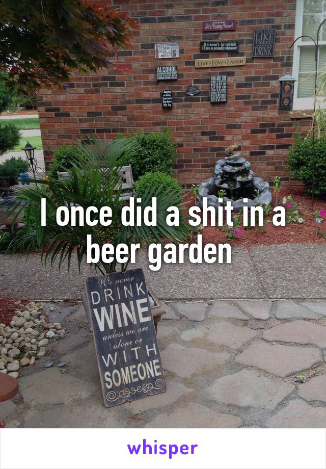 I once did a shit in a beer garden