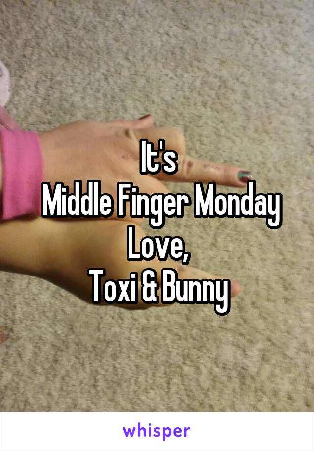 It's  Middle Finger Monday Love, Toxi & Bunny