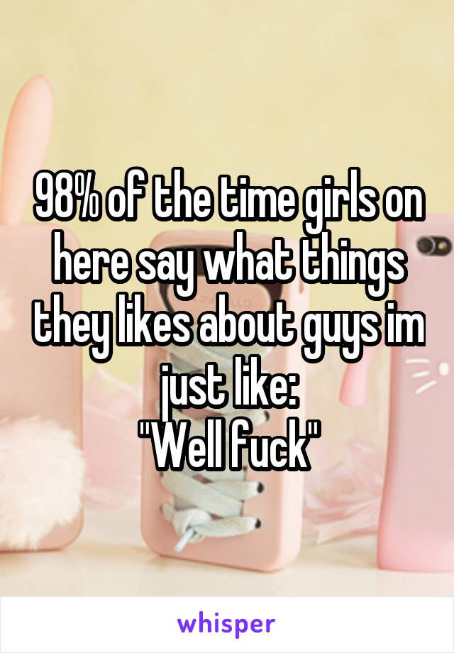 """98% of the time girls on here say what things they likes about guys im just like: """"Well fuck"""""""