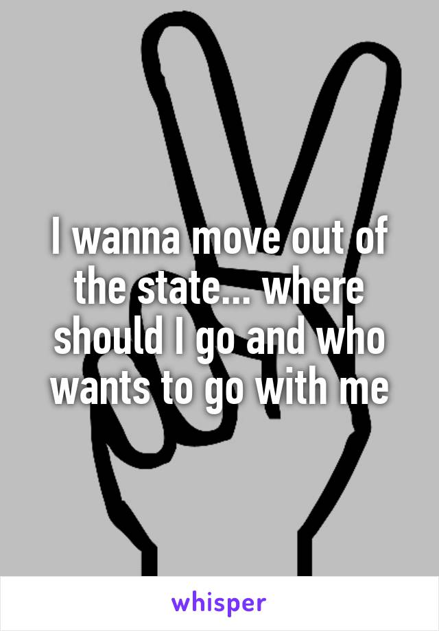 I wanna move out of the state... where should I go and who wants to go with me