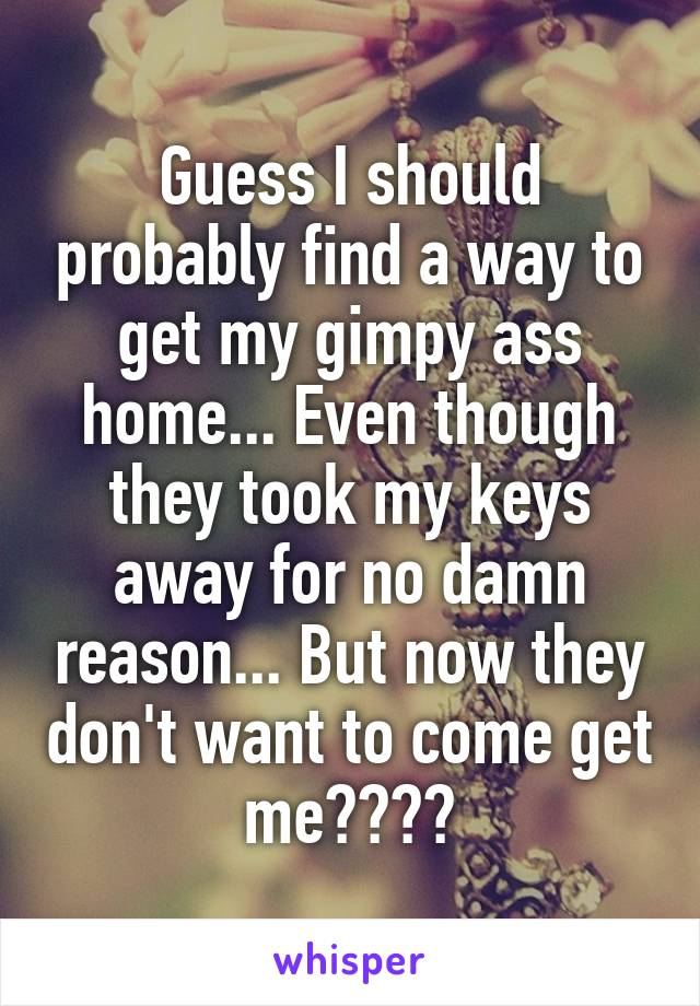 Guess I should probably find a way to get my gimpy ass home... Even though they took my keys away for no damn reason... But now they don't want to come get me????