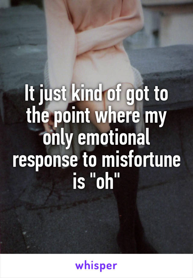 "It just kind of got to the point where my only emotional response to misfortune is ""oh"""