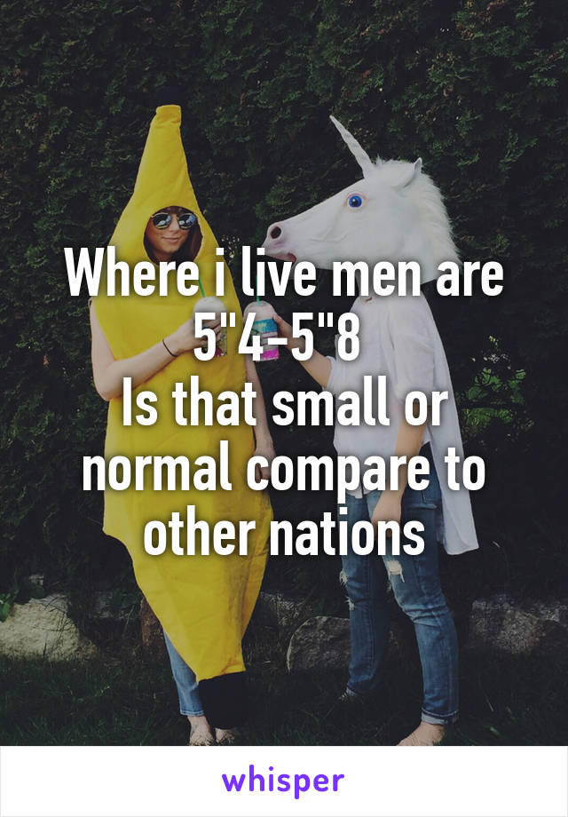"""Where i live men are 5""""4-5""""8  Is that small or normal compare to other nations"""