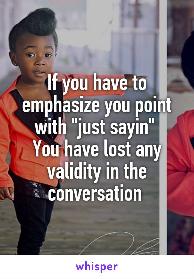 """If you have to emphasize you point with """"just sayin""""  You have lost any validity in the conversation"""