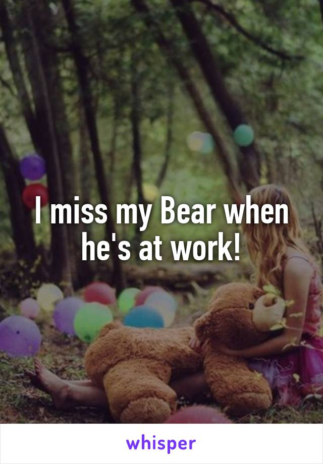 I miss my Bear when he's at work!