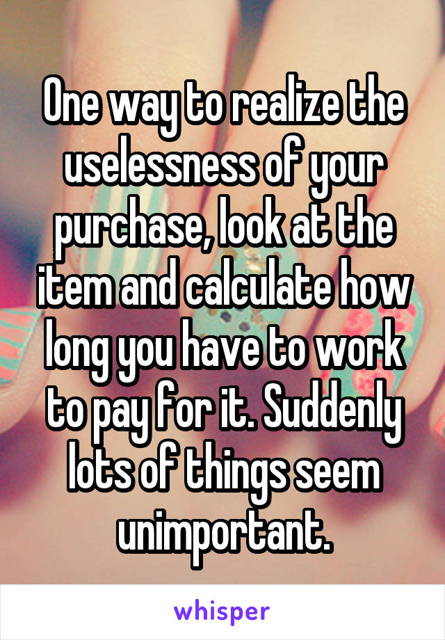 One way to realize the uselessness of your purchase, look at the item and calculate how long you have to work to pay for it. Suddenly lots of things seem unimportant.
