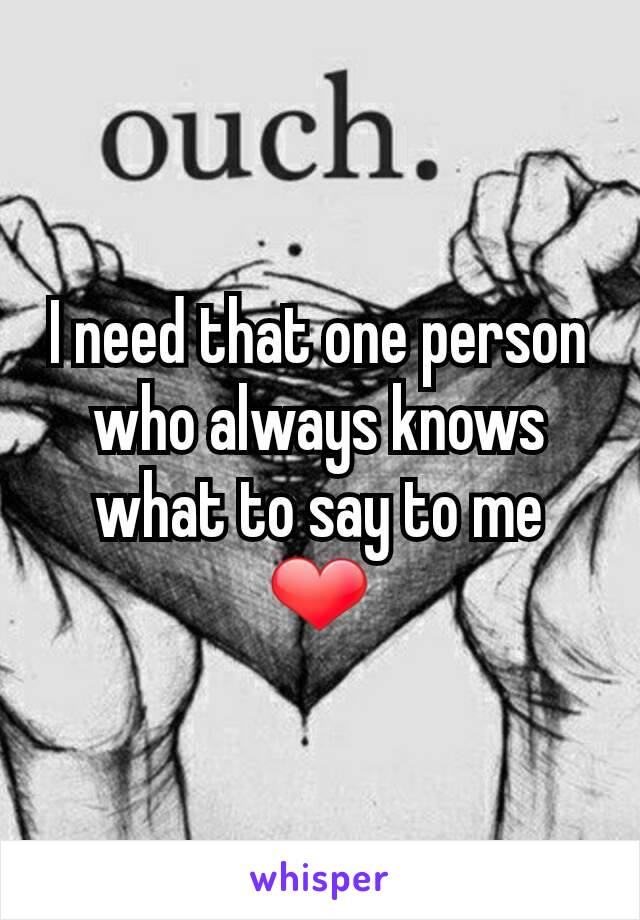 I need that one person who always knows what to say to me ❤