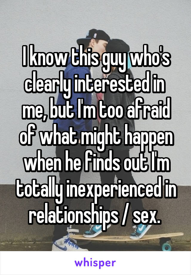 I know this guy who's clearly interested in  me, but I'm too afraid of what might happen when he finds out I'm totally inexperienced in relationships / sex.