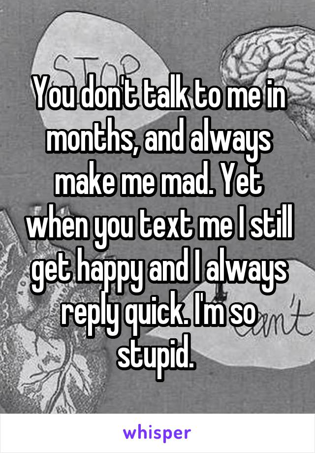 You don't talk to me in months, and always make me mad. Yet when you text me I still get happy and I always reply quick. I'm so stupid.
