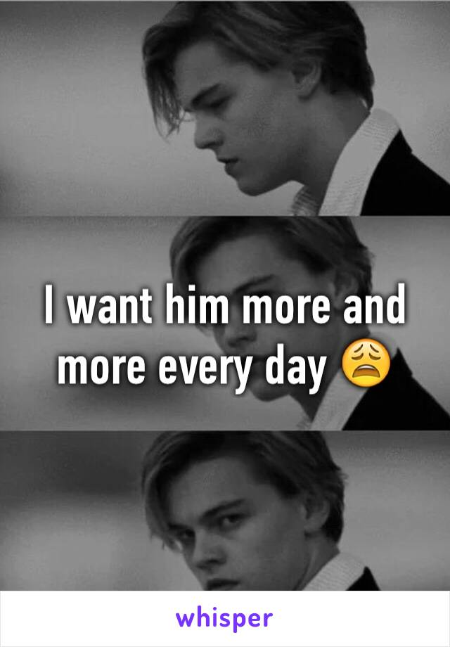 I want him more and more every day 😩