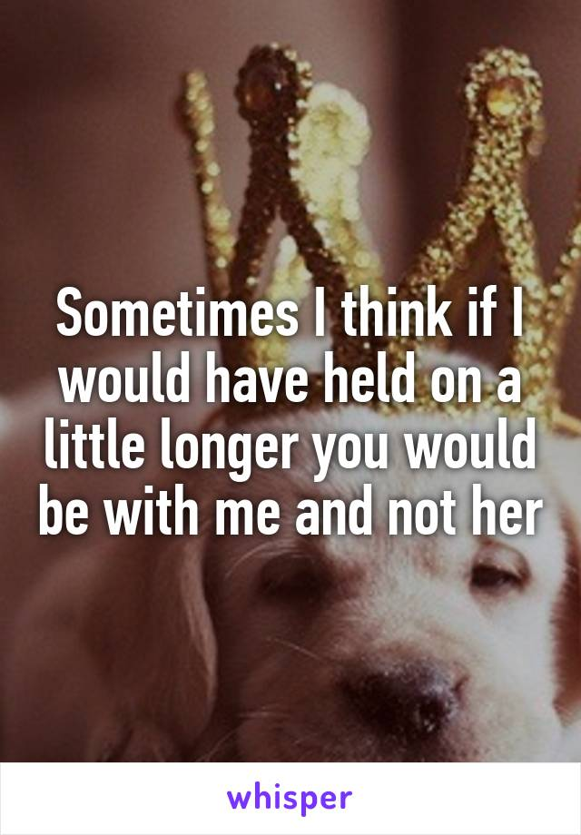 Sometimes I think if I would have held on a little longer you would be with me and not her