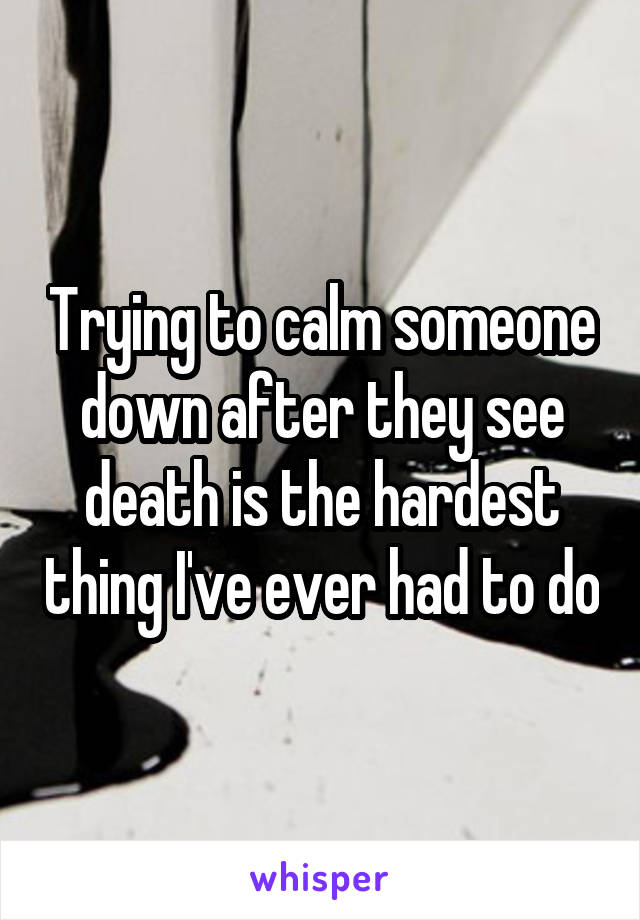 Trying to calm someone down after they see death is the hardest thing I've ever had to do