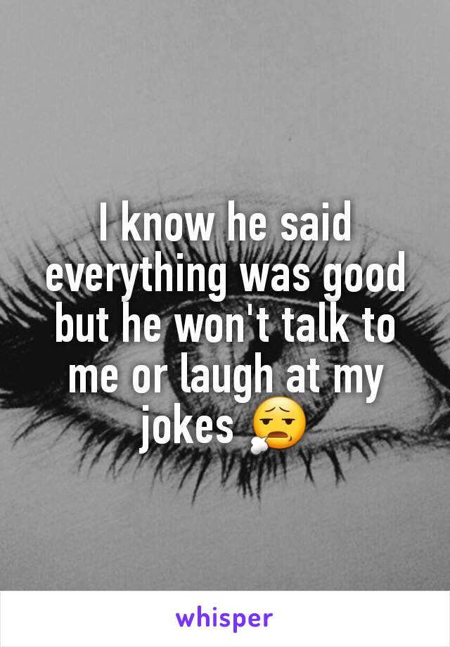 I know he said everything was good but he won't talk to me or laugh at my jokes 😧