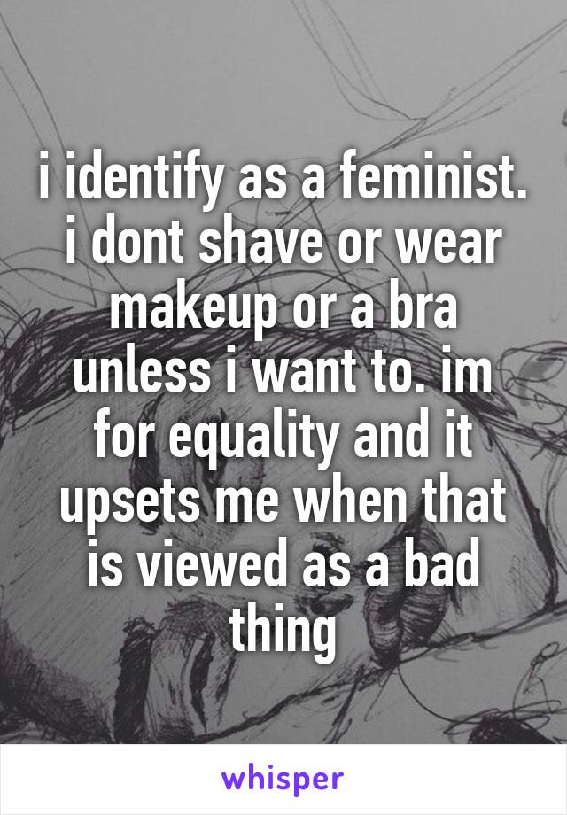 i identify as a feminist. i dont shave or wear makeup or a bra unless i want to. im for equality and it upsets me when that is viewed as a bad thing