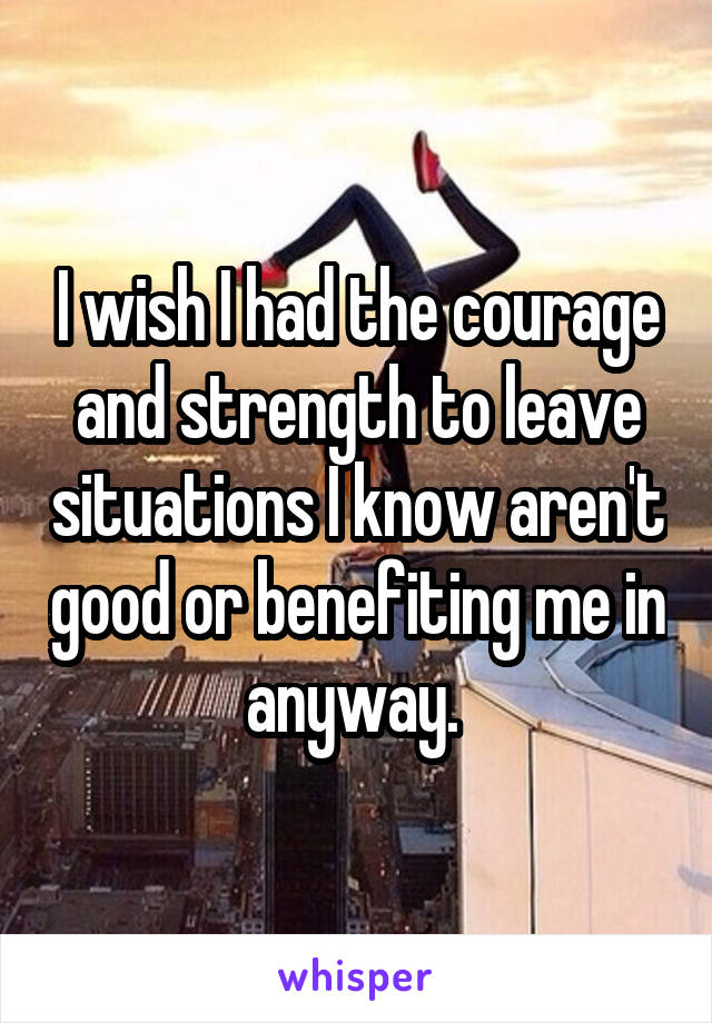 I wish I had the courage and strength to leave situations I know aren't good or benefiting me in anyway.