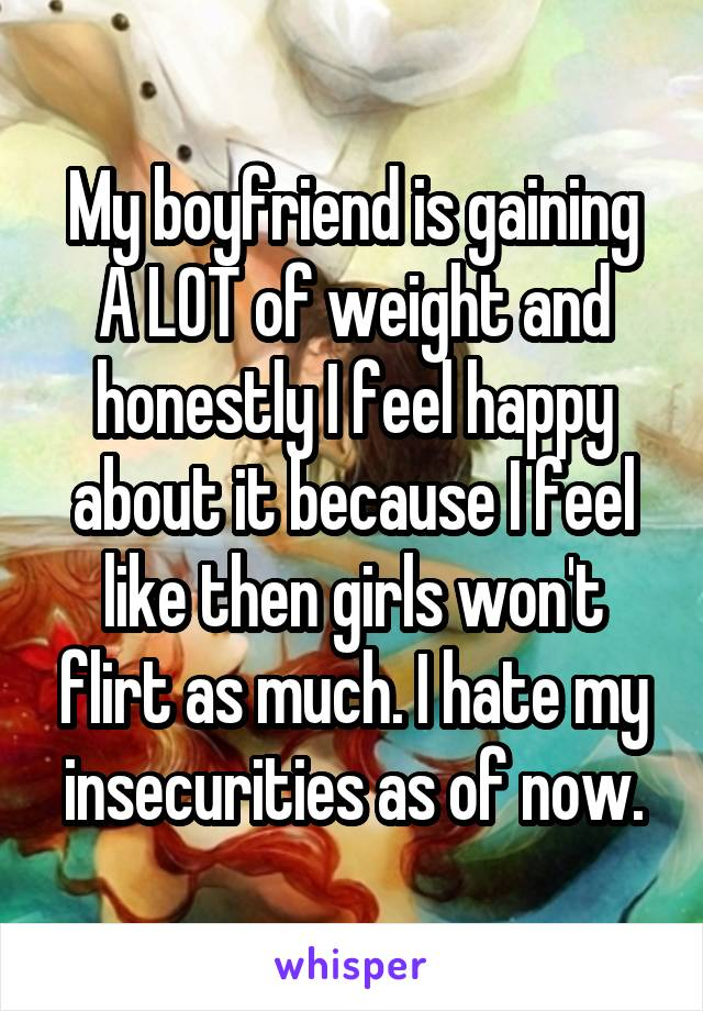 My boyfriend is gaining A LOT of weight and honestly I feel happy about it because I feel like then girls won't flirt as much. I hate my insecurities as of now.