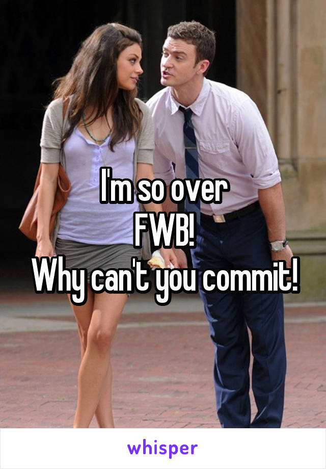 I'm so over FWB! Why can't you commit!